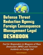Defense Threat Reduction Agency Foreign Consequence Management Legal Deskbook - Tool for Responders to Weapons of Mass Destruction (WMD) and Terrorism