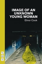 Image of an Unknown Young Woman (NHB Modern Plays) by Elinor Cook