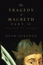 The Tragedy of Macbeth, Part II: The Seed of Banquo by Noah Lukeman