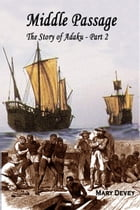Sold into Slavery: The Middle Passage, The Story of Adaku Part II by Mary Devey