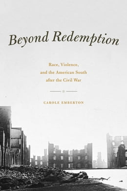 Book Beyond Redemption: Race, Violence, and the American South after the Civil War by Carole Emberton