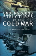 Underground Structures of the Cold War: The World Below by Paul   Ozorak
