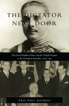 The Dictator Next Door: The Good Neighbor Policy and the Trujillo Regime in the Dominican Republic, 1930-1945 by Eric  Paul Roorda