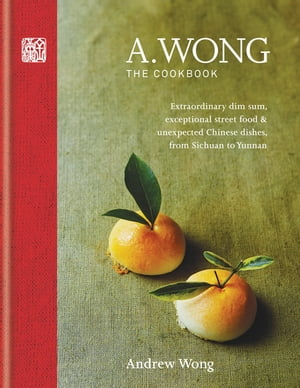 A. Wong ? The Cookbook Extraordinary dim sum,  exceptional street food & unexpected Chinese dishes from Sichuan to Yunnan