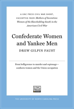 Confederate Women and Yankee Men A UNC Press Civil War Short,  Excerpted from Mothers of Invention: Women of the Slaveholding South in the American Civ