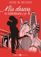 Mis deseos, mi multimillonario y yo 6 by Rose M. Becker