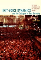Exit-Voice Dynamics and the Collapse of East Germany: The Crisis of Leninism and the Revolution of 1989 by Steven Pfaff