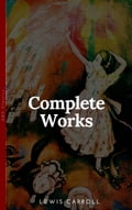 The Complete Works of Lewis Carroll With All the Original Illustrations + The Life and Letters of Lewis Carroll: All the Novels, Stories and Poems: Alice's. What Alice Found There + Sylvie and Brun 581edb7d-6525-4550-8cae-02470eb1d8e3