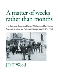 A Matter of Weeks rather than Months: The Impasse between Harold Wilson and Ian Smith Sanctions…