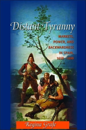 Distant Tyranny Markets,  Power,  and Backwardness in Spain,  1650-1800