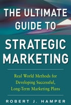 The Ultimate Guide to Strategic Marketing: Real World Methods for Developing Successful, Long-term…