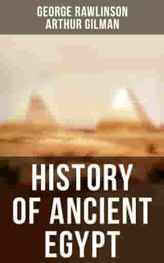 History of Ancient Egypt: The Land & The People of Egypt, Egyptian Mythology & Customs, The Pyramid Builders, The Ethiopians… by George Rawlinson