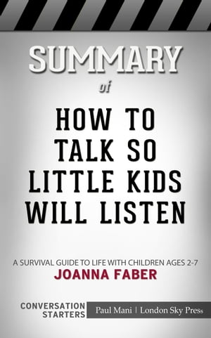 Summary of How to Talk so Little Kids Will Listen: A Survival Guide to Life with Children Ages 2-7 by Joanna Faber , Conversation Starters by Paul Mani