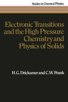 Electronic Transitions and the High Pressure Chemistry and Physics of Solids by H.G. Drickamer