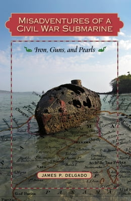 Book Misadventures of a Civil War Submarine: Iron, Guns, and Pearls by Dr. James P. Delgado, PhD