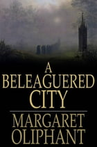 A Beleaguered City: Being a Narrative of Certain Recent Events in the City of Semur. A Story of the Seen and the Unseen by Margaret Oliphant