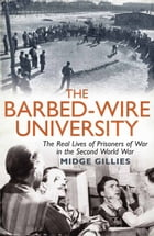 The Barbed-Wire University: The Real Lives of Prisoners of War in the Second World War by Midge Gillies