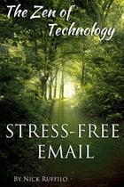 Zen of Technology - Stress-Free Email: Do email better - with efficiency and no stress. by Nick Ruffilo