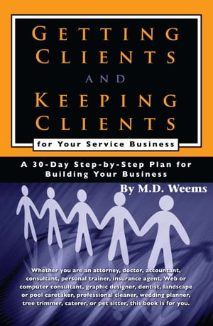 Getting Clients and Keeping Clients for Your Service Business: A 30-day Step-by-step Plan for Building Your Business