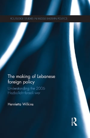 The Making of Lebanese Foreign Policy Understanding the 2006 Hezbollah-Israeli War