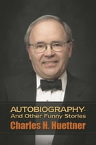 Autobiography - And Other Funny Stories by Charles H. Huettner