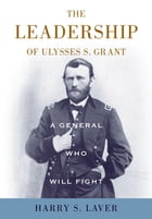 A General Who Will Fight: The Leadership of Ulysses S. Grant by Harry S. Laver