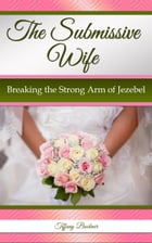 The Submissive Wife: Breaking the Strong Arm of Jezebel by Tiffany Buckner