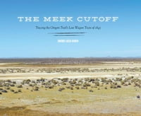 The Meek Cutoff: Tracing the Oregon Trail's Lost Wagon Train of 1845