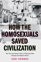 How the Homosexuals Saved Civilization: The Time and Heroic Story of How Gay Men Shaped the Modern…