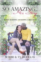 So Amazing... Her Story: Secrets to Finding and Keeping a Great Man by Bobbie Douglas