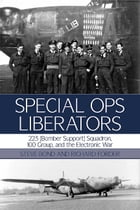 Special Ops Liberators: 223 (Bomber Support) Squadron, 100 Group, and the Electronic War by Steve  Bond
