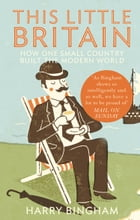 This Little Britain: How One Small Country Changed the Modern World by Harry Bingham
