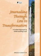 Journaling Through Loss to Transformation: Loss to Transformation by Angela Caughlin