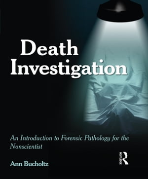 Death Investigation An Introduction to Forensic Pathology for the Nonscientist
