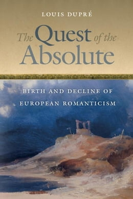 Book The Quest of the Absolute: Birth and Decline of European Romanticism by Dupré, Louis