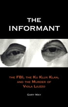 The Informant: The FBI, the Ku Klux Klan, and the Murder of Viola Liuzzo by Gary May