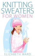 Knitting Sweaters for Women by Elizabeth Ward