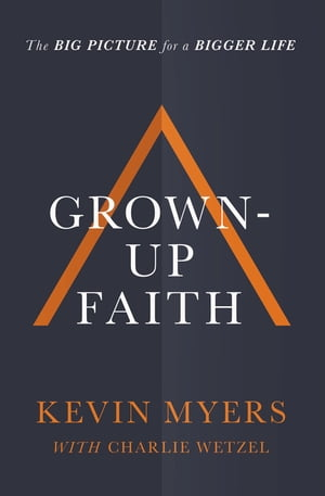 Grown-up Faith: The Big Picture for a Bigger Life by Kevin Myers