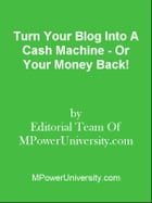 Turn Your Blog Into A Cash Machine - Or Your Money Back! by Editorial Team Of MPowerUniversity.com