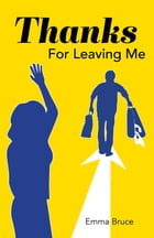 Thanks For Leaving Me by Emma Bruce