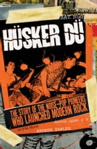 Husker Du: The Story of the Noise-Pop Pioneers Who Launched Modern Rock by Andrew Earles