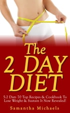The 2 Day Diet: 5:2 Diet- 70 Top Recipes & Cookbook To Lose Weight & Sustain It Now Revealed! (Fasting Day Edition) by Samantha Michaels
