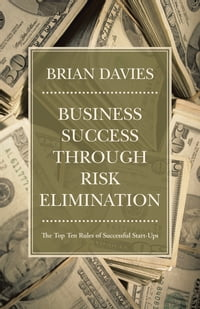 Business Success through Risk Elimination: The Top Ten Rules of Successful Start-Ups