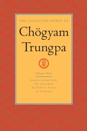 The Collected Works of Chogyam Trungpa: Volume Four Journey without Goal; The Lion's Roar; The Dawn of Tantra; An Interview with Cho gyam Trungpa