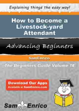 How to Become a Livestock-yard Attendant: How to Become a Livestock-yard Attendant by Melida Armstead