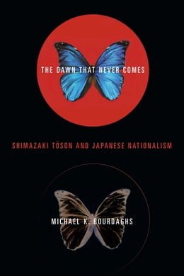 Book The Dawn That Never Comes: Shimazaki Toson and Japanese Nationalism by Michael Bourdaghs