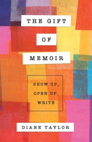 The Gift of Memoir: Show Up, Open Up, Write
