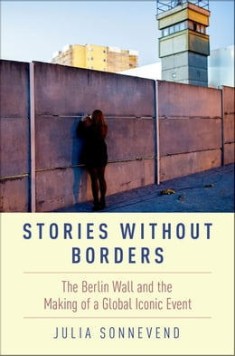 Book Stories Without Borders: The Berlin Wall and the Making of a Global Iconic Event by Julia Sonnevend