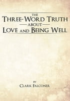 The Three-Word Truth About Love and Being Well by Clark Falconer