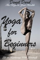 YOGA for Beginners: The Keys to Your Health or Life in Harmony With Yourself (Yoga Books): The Keys to Your Health or Life in Harmony With Yourself by Denzil Darel